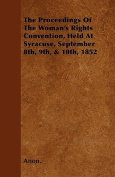 The Proceedings of the Woman's Rights Convention, Held at Syracuse, September 8th, 9th, & 10th, 1852