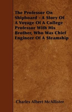 The Professor on Shipboard - A Story of a Voyage of a College Professor with His Brother, Who Was Chief Engineer of a Steamship
