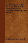 The Railways and the Traders - A Sketch of the Railway Rates Question in Theory and Practice