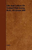 Life and Letters or Samuel Fisk Green, M.D., of Green Hill