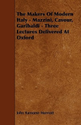 The Makers of Modern Italy - Mazzini, Cavour, Garibaldi - Three Lectures Delivered at Oxford