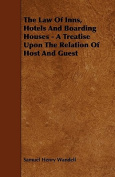 The Law of Inns, Hotels and Boarding Houses - A Treatise Upon the Relation of Host and Guest