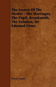 The Lesson of the Master - The Marriages, the Pupil, Brooksmith, the Solution, Sir Edmund Orme