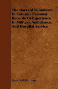 The Harvard Volunteers in Europe - Personal Records of Experience in Military, Ambulance, and Hospital Service