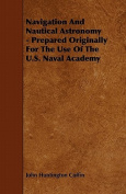 Navigation and Nautical Astronomy - Prepared Originally for the Use of the U.S. Naval Academy