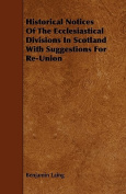 Historical Notices of the Ecclesiastical Divisions in Scotland with Suggestions for Re-Union