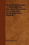 Elisabeth of Roumania - A Study with Two Tales from the German of Carmen Sylva-Her Majesty Queen Elisabeth