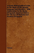 A Handy Bibliographical Guide to the Study of the Spanish Language and Literature - With Cosideration of the Works of Spanish-American Writers for T