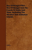 Bay of Bengal Pilot - Bay of Bengal and the Coasts of India and Siam, Including the Nicobar and Andaman Islands