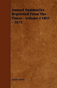 Annual Summaries Reprinted from the Times - Volume I 1851 - 1875