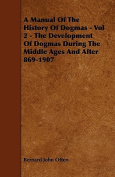 A Manual of the History of Dogmas - Vol 2 - The Development of Dogmas During the Middle Ages and After 869-1907