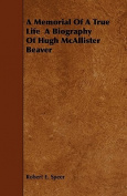 A Memorial of a True Life a Biography of Hugh McAllister Beaver
