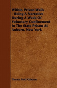 Within Prison Walls - Being a Narrative During a Week of Voluntary Confinement in the State Prison at Auburn, New York