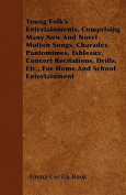 Young Folk's Entertainments, Comprising Many New and Novel Motion Songs, Charades, Pantomimes, Tableaux, Concert Recitations, Drills, Etc., for Home a