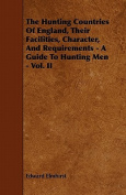 The Hunting Countries of England, Their Facilities, Character, and Requirements - A Guide to Hunting Men - Vol. II