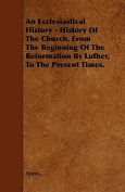 An Ecclesiastical History - History of the Church, from the Beginning of the Reformation by Luther, to the Present Times.