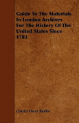 Guide to the Materials in London Archives for the History of the United States Since 1783
