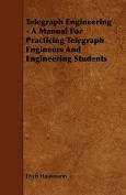 Telegraph Engineering - A Manual for Practicing Telegraph Engineers and Engineering Students