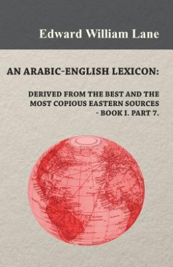 An Arabic-English Lexicon: Derived from the Best and the Most Copious Eastern Sources - Book I. Part 7.