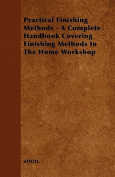 Practical Finishing Methods - A Complete Handbook Covering Finishing Methods In The Home Workshop
