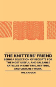 The Knitters' Friend - Being a Selection of Receipts for the Most Useful and Saleable Articles in Knitting, Netting, and Crochet Work.