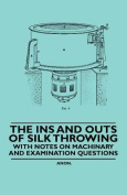 The Ins and Outs of Silk Throwing - With Notes on Machinery and Examination Questions
