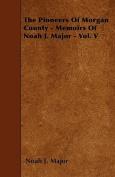 The Pioneers of Morgan County - Memoirs of Noah J. Major - Vol. V