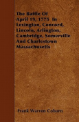 The Battle of April 19, 1775 in Lexington, Concord, Lincoln, Arlington, Cambridge, Somerville and Charlestown Massachusetts