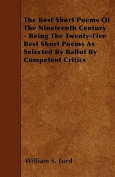 The Best Short Poems of the Nineteenth Century - Being the Twenty-Five Best Short Poems as Selected by Ballot by Competent Critics