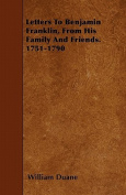 Letters to Benjamin Franklin, from His Family and Friends. 1751-1790