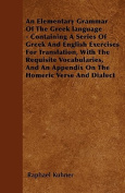 An Elementary Grammar of the Greek Language - Containing a Series of Greek and English Exercises for Translation, with the Requisite Vocabularies, and