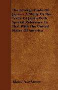The Foreign Trade of Japan - A Study of the Trade of Japan with Special Reference to That with the United States of America