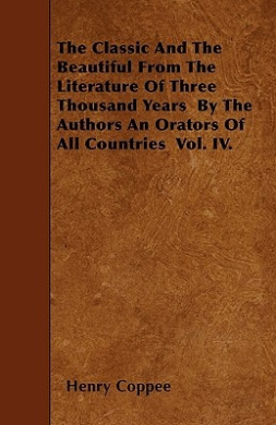 The Classic and the Beautiful from the Literature of Three Thousand Years by the Authors an Orators of All Countries Vol. IV.