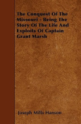 The Conquest of the Missouri - Being the Story of the Life and Exploits of Captain Grant Marsh