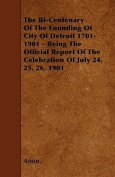 The Bi-Centenary of the Founding of City of Detroit 1701-1901 - Being the Official Report of the Celebration of July 24, 25, 26, 1901