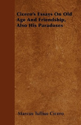 Cicero's Essays on Old Age and Friendship, Also His Paradoxes