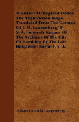 A History of England Under the Anglo-Saxon Kings Translated from the German of J. M. Lappenberg, ' F. S. A. Formerly Keeper of the Archives of the Cit