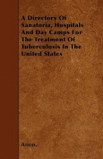 A Directory of Sanatoria, Hospitals and Day Camps for the Treatment of Tuberculosis in the United States