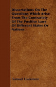 Dissertations on the Questions Which Arise from the Contrariety of the Positive Laws of Different States or Nations