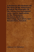 A Dictionary of Chemistry on the Basis of Mr. Nicholson's; In Which the Principles of the Science Are Investigated Anew, and Its Applications to the P