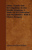 China Travels and Investigations in the Middle Kingdom. a Study of Its Civilisation and Possibilities with a Glance at Japan