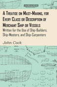 A Treatise on Mast-Making, for Every Class or Description of Merchant Ship or Vessels - Written for the Use of Ship-Builders, Ship-Masters, and Ship-C