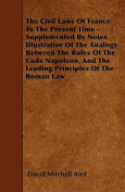 The Civil Laws of France to the Present Time - Supplemented by Notes Illustrative of the Analogy Between the Rules of the Code Napoleon, and the Leadi