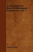 A Protestant Text Book of the Romish Controversy - Vol. I