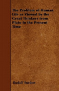 The Problem of Human Life as Viewed by the Great Thinkers from Plato to the Present Time
