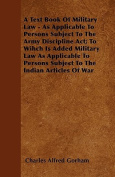 A Text Book of Military Law - As Applicable to Persons Subject to the Army Discipline ACT; To Wihch Is Added Military Law as Applicable to Persons Sub