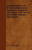 Abridged Course of Religious Instruction - Apologetic, Dogmatic, and Moral - For the Use of Catholic Colleges and Schools