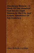 Almshouse Women - A Study of Two Hundred and Twenty-Eight Women in the City and County Almshouse of San Francisco