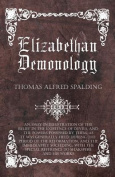 Elizabethan Demonology - An Essay in Illustration of the Belief in the Existence of Devils, and the Powers Possessed by Them, as It Was Generally Held