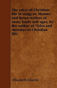 The Voice of Christian Life in Song; Or, Hymns and Hymn-Writers of Many Lands and Ages, by the Author of 'Tales and Sketches of Christian Life'.